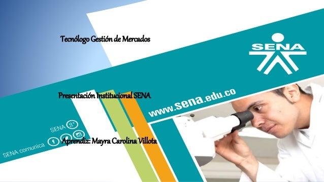 TecnólogoGestiónde Mercados Presentación Institucional SENA Aprendiz: Mayra Carolina Villota