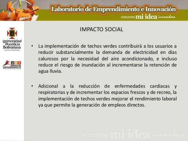 IMPACTO SOCIAL• La implementación de techos verdes contribuirá a los usuarios a  reducir substancialmente la demanda de el...