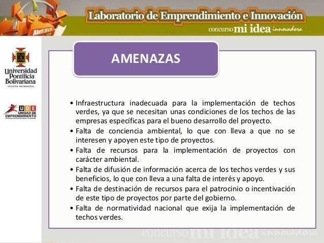 AMENAZAS• Infraestructura inadecuada para la implementación de techos  verdes, ya que se necesitan unas condiciones de los...