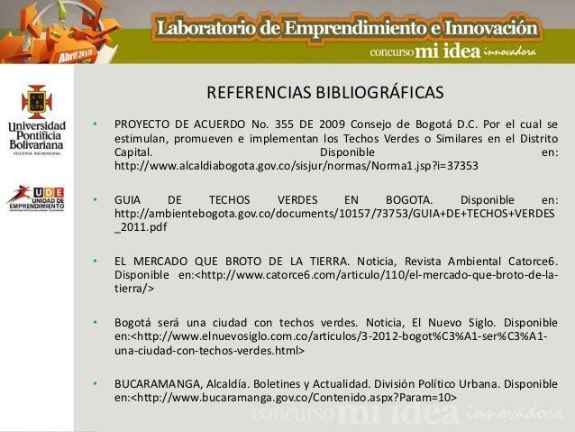 REFERENCIAS BIBLIOGRÁFICAS•   PROYECTO DE ACUERDO No. 355 DE 2009 Consejo de Bogotá D.C. Por el cual se    estimulan, prom...