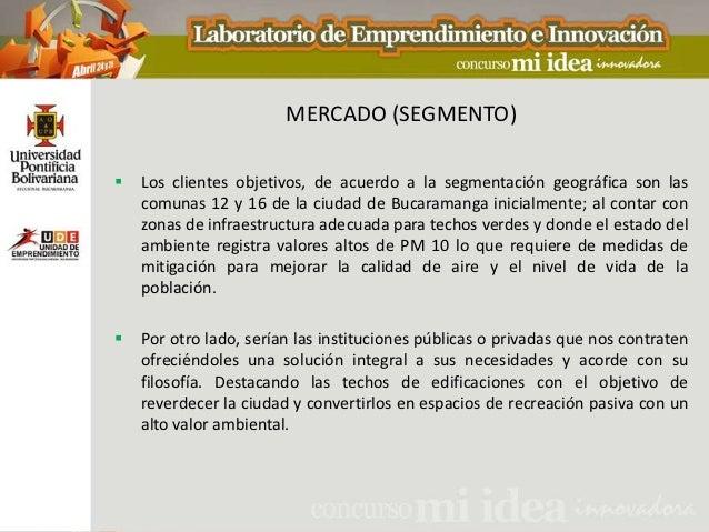 MERCADO (SEGMENTO)   Los clientes objetivos, de acuerdo a la segmentación geográfica son las    comunas 12 y 16 de la ciu...