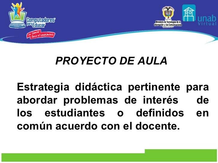 PROYECTO DE AULA   Estrategia didáctica pertinente para abordar problemas de interés  de los estudiantes o definidos en co...