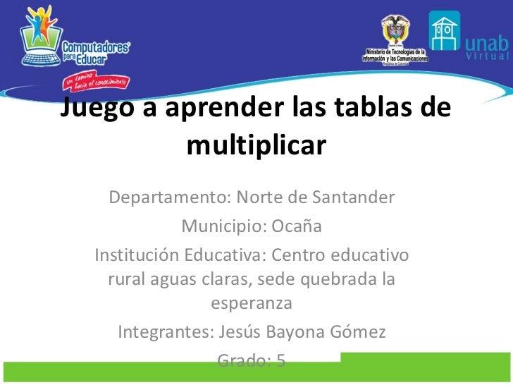 Juego a aprender las tablas de multiplicar Departamento: Norte de Santander Municipio: Ocaña Institución Educativa: Centro...