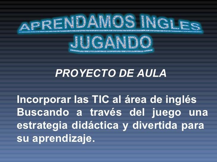 PROYECTO DE AULA   Incorporar las TIC al área de inglés Buscando a través del juego una estrategia didáctica y divertida p...