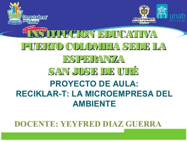 INSTITUCION EDUCATIVA PUERTO COLOMBIA SEDE LA        ESPERANZA      SAN JOSE DE URÉ       PROYECTO DE AULA:RECIKLAR-T: LA ...