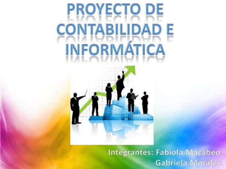 Proyecto de contabilidad e informática<br />Integrantes: Fabiola Macabeo.<br />                      Gabriela Morales.<br />