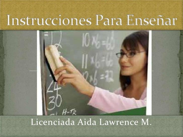Instrucciones Para Enseñar<br />Licenciada Aida Lawrence M.<br />