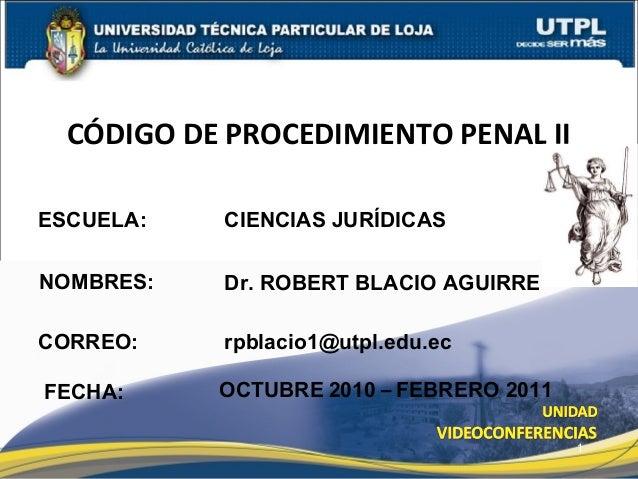 ESCUELA: NOMBRES: CÓDIGO DE PROCEDIMIENTO PENAL II FECHA: CIENCIAS JURÍDICAS Dr. ROBERT BLACIO AGUIRRE OCTUBRE 2010 – FEBR...
