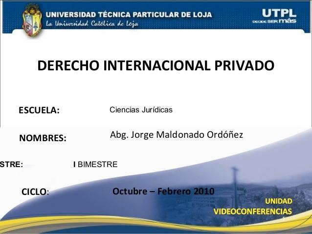 ESCUELA: NOMBRES: STRE: I BIMESTRE DERECHO INTERNACIONAL PRIVADO CICLO: Ciencias Jurídicas Abg. Jorge Maldonado Ordóñez Oc...