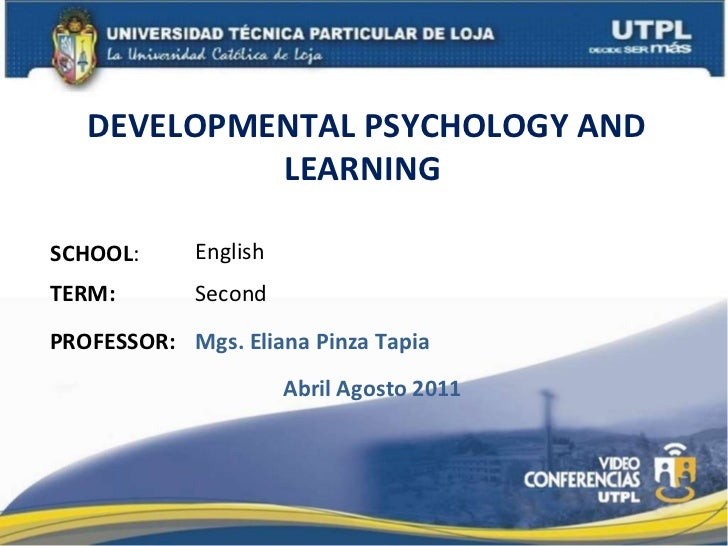 DEVELOPMENTAL PSYCHOLOGY AND LEARNING  SCHOOL : PROFESSOR: English Mgs. Eliana Pinza Tapia TERM: Second Abril Agosto 2011
