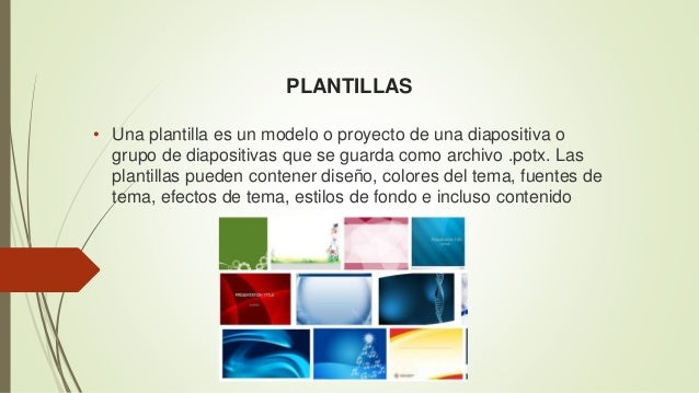 PLANTILLAS • Una plantilla es un modelo o proyecto de una diapositiva o grupo de diapositivas que se guarda como archivo ....
