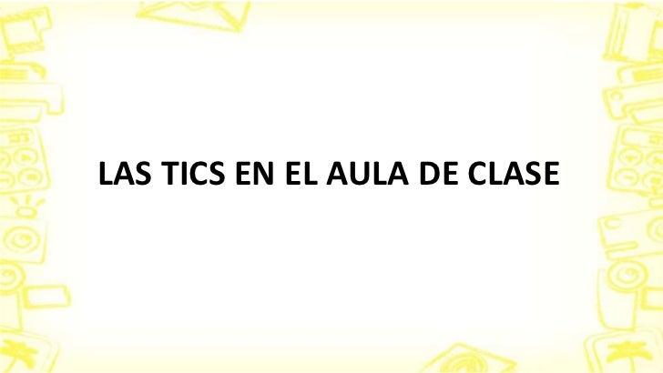 LAS TICS EN EL AULA DE CLASE