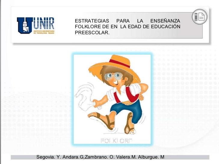 Segovia. Y. Andara.G,Zambrano. O. Valera.M. Alburgue. M  ESTRATEGIAS PARA LA ENSEÑANZA FOLKLORE DE EN  LA EDAD DE EDUCACIÓ...