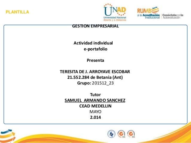 PLANTILLA GESTION EMPRESARIAL Actividad individual e-portafolio Presenta TERESITA DE J. ARROYAVE ESCOBAR 21.552.284 de Bet...