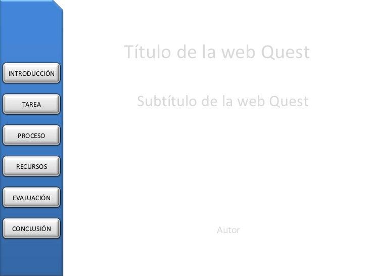 Título de la web QuestINTRODUCCIÓN   TAREA        Subtítulo de la web Quest  PROCESO RECURSOS EVALUACIÓNCONCLUSIÓN        ...