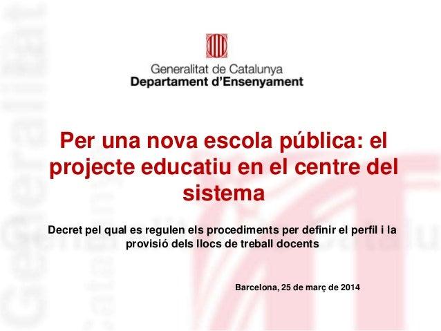 Per una nova escola pública: el projecte educatiu en el centre del sistema Decret pel qual es regulen els procediments per...