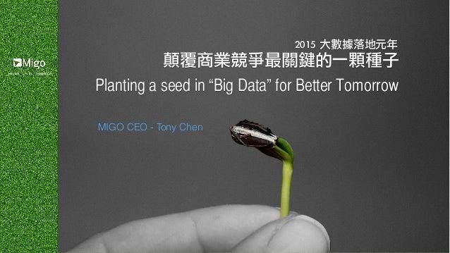 "2015 大數據落地元年 顛覆商業競爭最關鍵的一顆種子 MIGO CEO - Tony Chen Planting a seed in ""Big Data"" for Better Tomorrow"