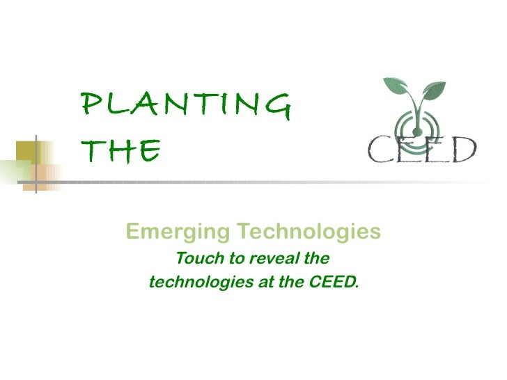 PLANTING THE   Emerging Technologies Touch to reveal the  technologies at the CEED.