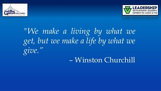 """We make a living by what we get, but we make a life by what we give."" – Winston Churchill"