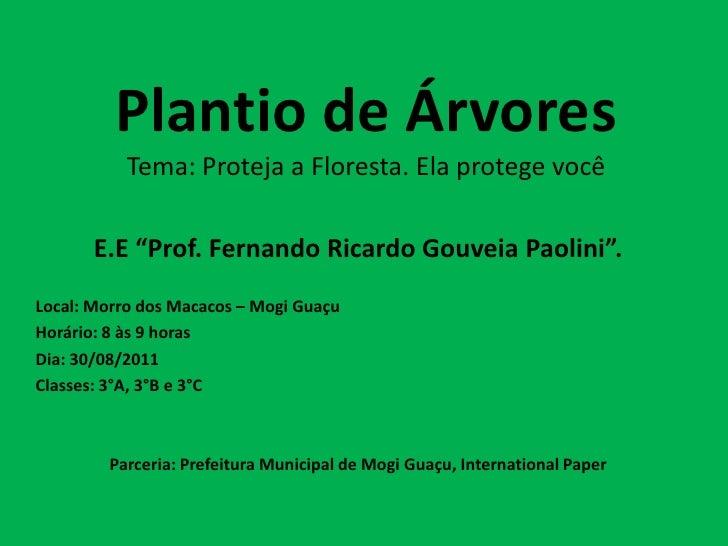 """Plantio de Árvores           Tema: Proteja a Floresta. Ela protege você       E.E """"Prof. Fernando Ricardo Gouveia Paolini""""..."""