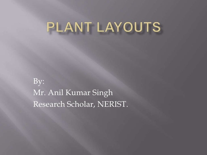 PLANT LAYOUTS<br />By:<br />Mr. Anil Kumar Singh<br />Research Scholar, NERIST.<br />