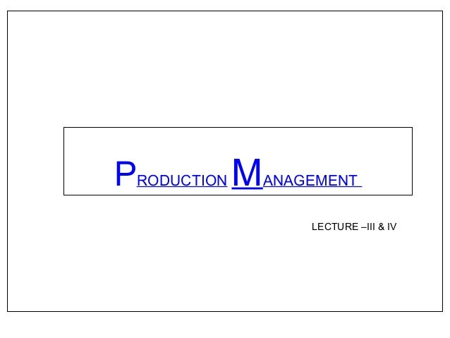 PRODUCTION MANAGEMENT LECTURE –III & IV