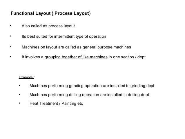 Functional Layout ( Process Layout) Advantages : • Greater flexibility in production • Easy to handle M/c breakdown by tra...