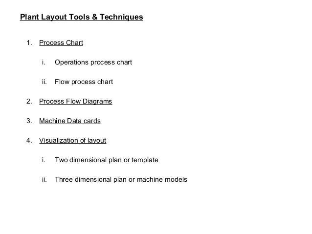 Plant Layout Tools & Techniques 2. Process Flow Diagram : It helps to visualize the movement of material on an existing fl...