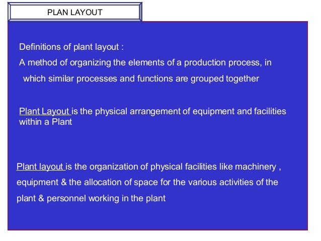 Definitions of plant layout : A method of organizing the elements of a production process, in which similar processes and ...