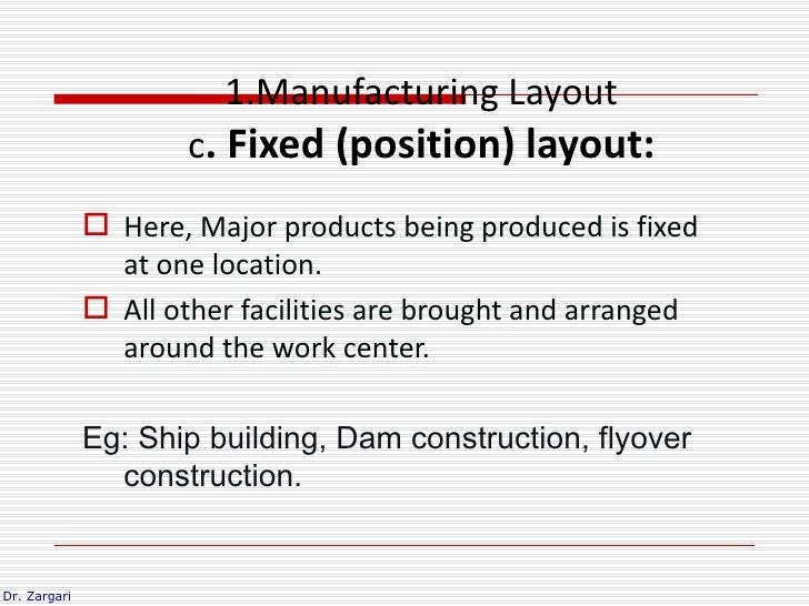 1.Manufacturing Layout                      c. Fixed (position) layout:               Here, Major products being produced...