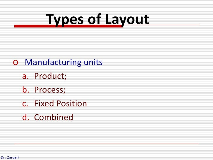Types of Layout       o Manufacturing units         a. Product;         b. Process;         c. Fixed Position         d. C...