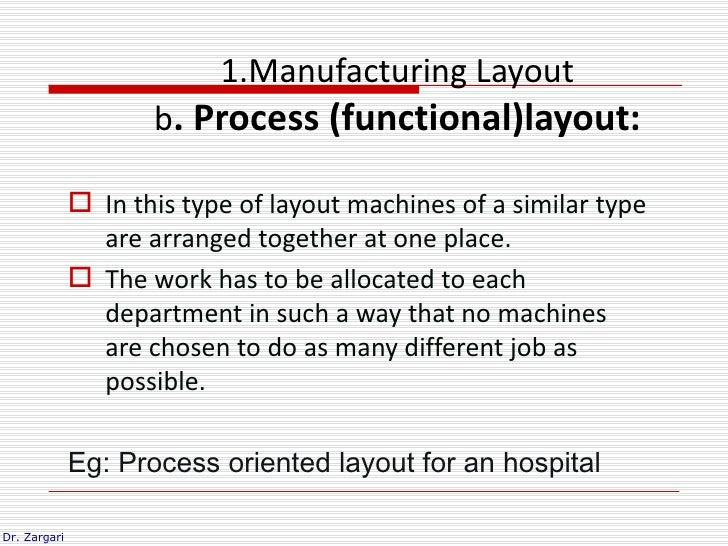 1.Manufacturing Layout                     b. Process (functional)layout:               In this type of layout machines o...