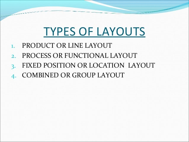 1.PRODUCT OR LINE LAYOUT  Under this, machines and equipments are arranged in  one line depending upon the sequence of op...