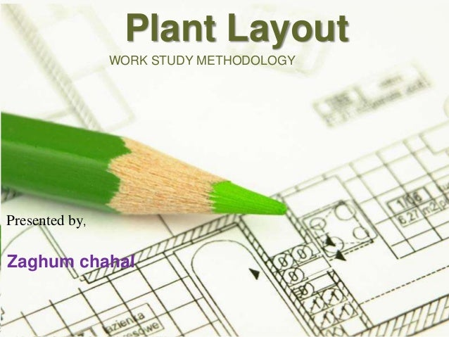 Plant Layout WORK STUDY METHODOLOGY  Presented by,  Zaghum chahal  Page 1
