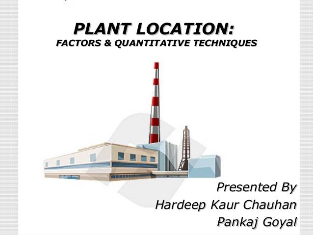PLANT LOCATION:PLANT LOCATION: FACTORS & QUANTITATIVE TECHNIQUESFACTORS & QUANTITATIVE TECHNIQUES Presented ByPresented By...