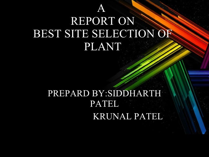 A  REPORT ON BEST SITE SELECTION OF PLANT PREPARD BY:SIDDHARTH PATEL   KRUNAL PATEL