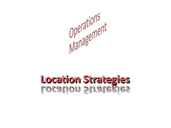 Operations Management<br />Location Strategies<br />
