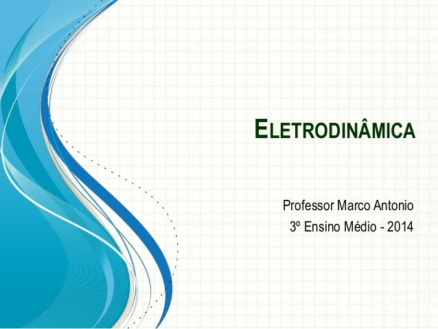 ELETRODINÂMICA  Professor Marco Antonio  3º Ensino Médio -2014