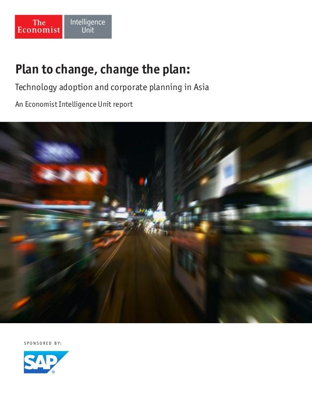 S P O N S O R E D B Y :Plan to change, change the plan:Technology adoption and corporate planning in AsiaAn Economist Inte...