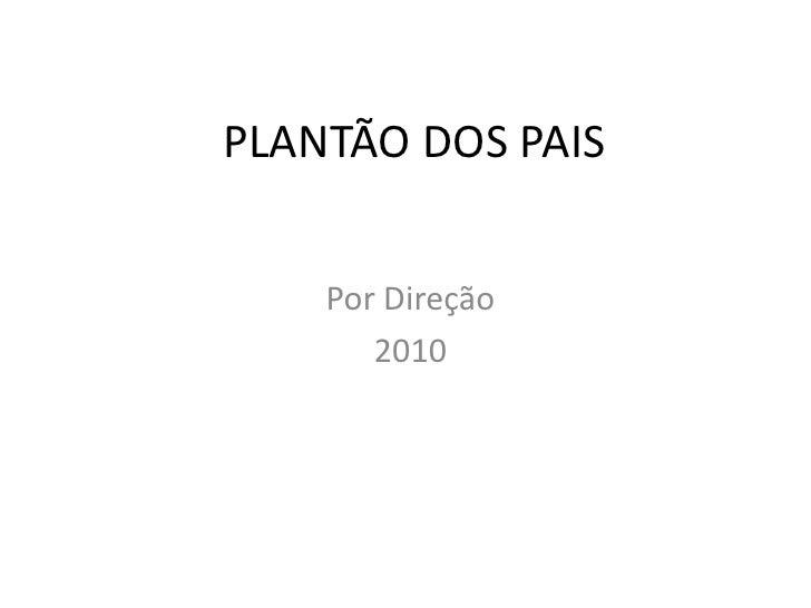 PLANTÃO DOS PAIS<br />Por Direção<br />2010<br />