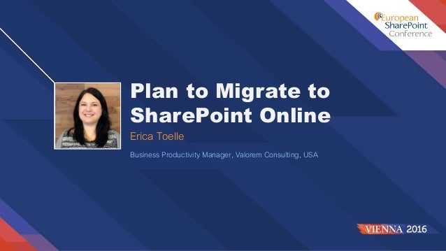 Plan to Migrate to SharePoint Online Erica Toelle Business Productivity Manager, Valorem Consulting, USA