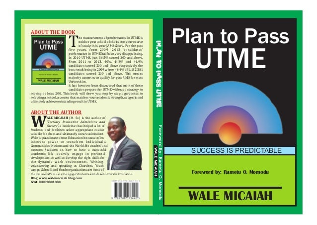 Foreword by: Rametu O. Momodu Plan to Pass UTME SUCCESS IS PREDICTABLE WALE MICAIAH he measurement of performance in UTME ...