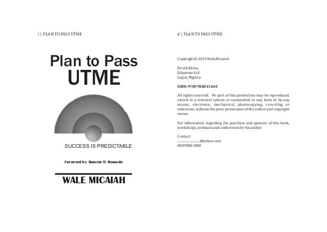 i  PLAN TO PASS UTME ii  PLAN TO PASS UTME Foreword by: Rametu O. Momodu Plan to Pass UTME SUCCESS IS PREDICTABLE WALE MIC...