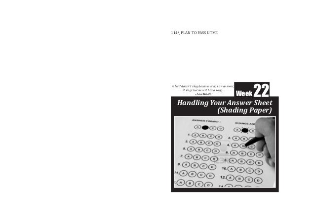 Week22 Handling Your Answer Sheet (Shading Paper) 114 PLAN TO PASS UTME A bird doesn't sing because it has an answer, it s...