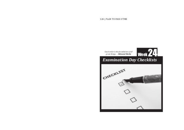 Week24 Examination Day Checklists 126 PLAN TO PASS UTME Good order is the foundation of all great things. - Edmund Burke