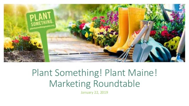 Plant Something! Plant Maine! Plant Something! Plant Maine! Marketing Roundtable January 22, 2019