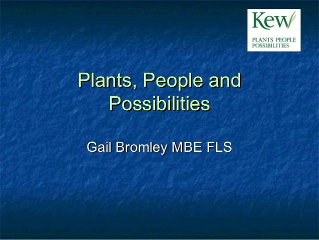 Plants, People andPlants, People and PossibilitiesPossibilities Gail Bromley MBE FLSGail Bromley MBE FLS