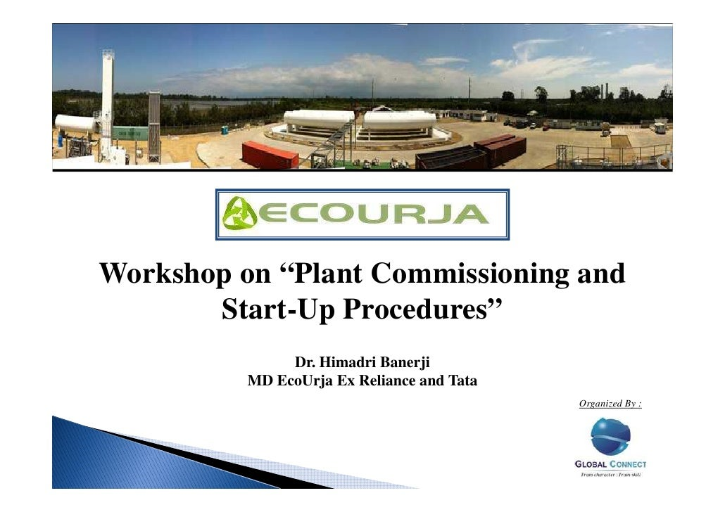 "Workshop on ""Plant Commissioning and       Start-Up Procedures""               Dr. Himadri Banerji          MD EcoUrja Ex R..."