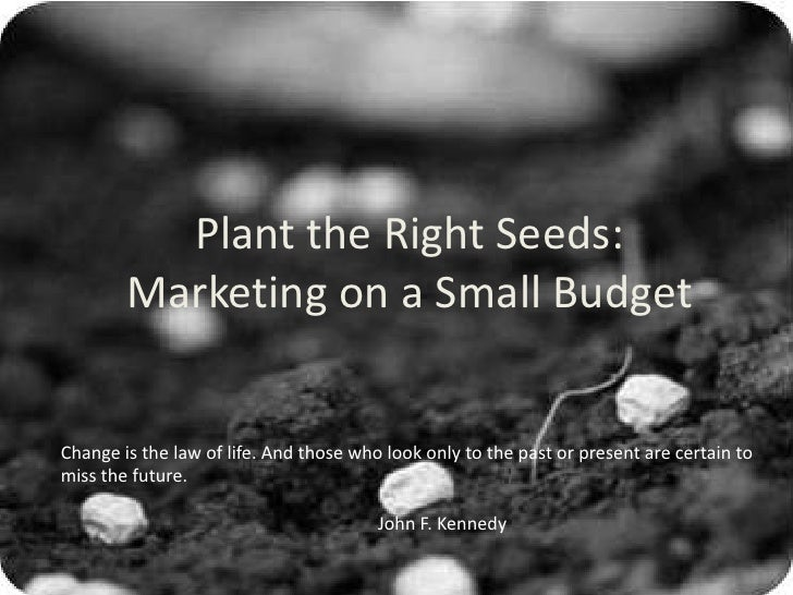 Plant the Right Seeds: Marketing on a Small Budget<br />Change is the law of life. And those who look only to the past or ...