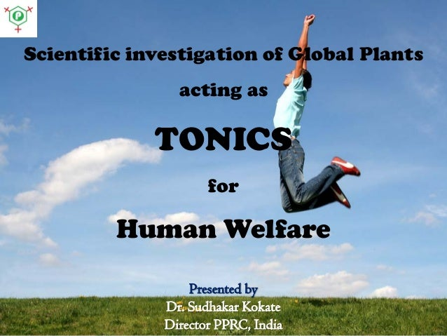 Scientific investigation of Global Plants acting as TONICS for Human Welfare Presented by Dr. Sudhakar Kokate Director PPR...
